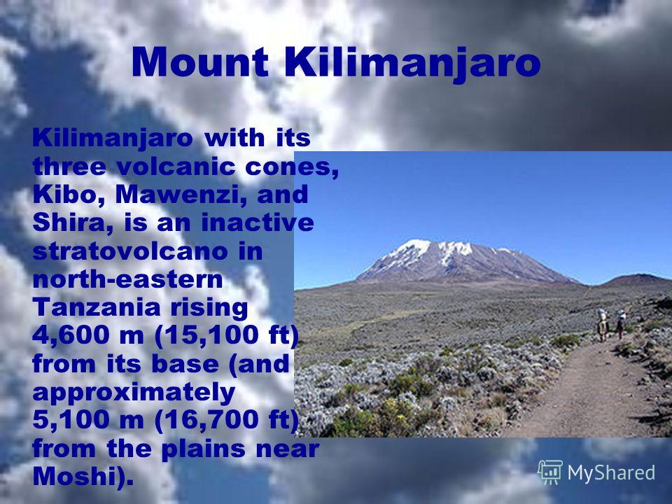 Mount Kilimanjaro Kilimanjaro with its three volcanic cones, Kibo, Mawenzi, and Shira, is an inactive stratovolcano in north-eastern Tanzania rising 4,600 m (15,100 ft) from its base (and approximately 5,100 m (16,700 ft) from the plains near Moshi).