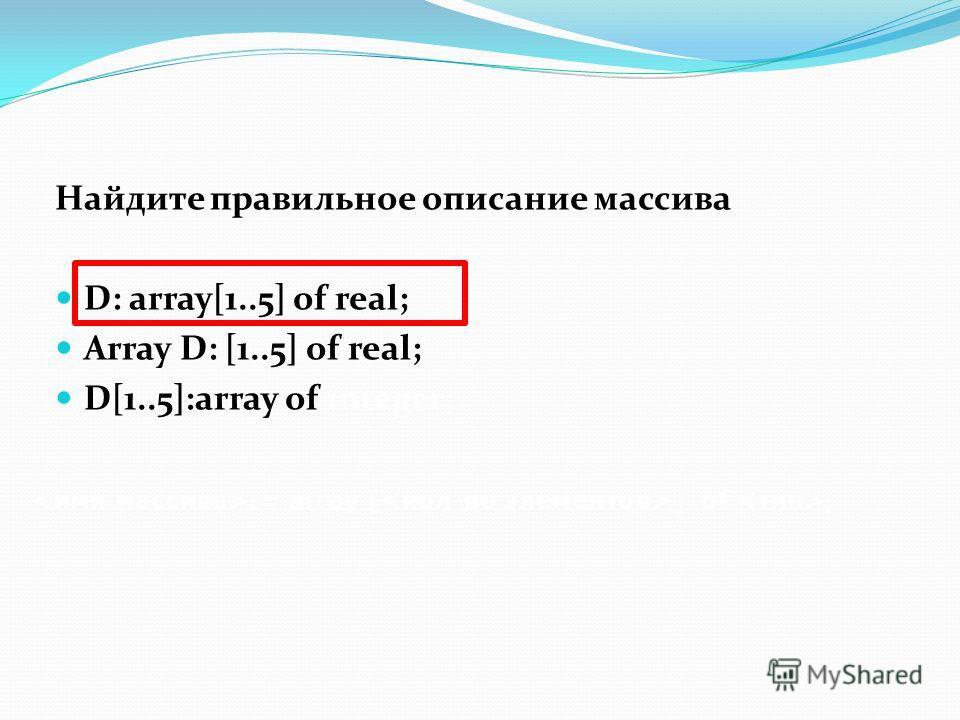 Найдите правильное описание массива D: array[1..5] of real; Array D: [1..5] of real; D[1..5]:array of integer; := array [ ] of ;