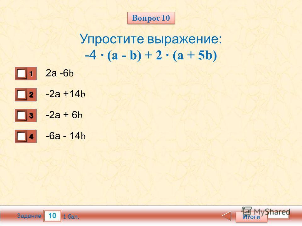 10 Задание Упростите выражение: -4 · (a - b) + 2 · (a + 5b) 2 а -6 b -2 а +14 b -2 а + 6 b -6 а - 14 b Итоги 1 бал. 1111 0 2222 0 3333 0 4444 0 Вопрос 10