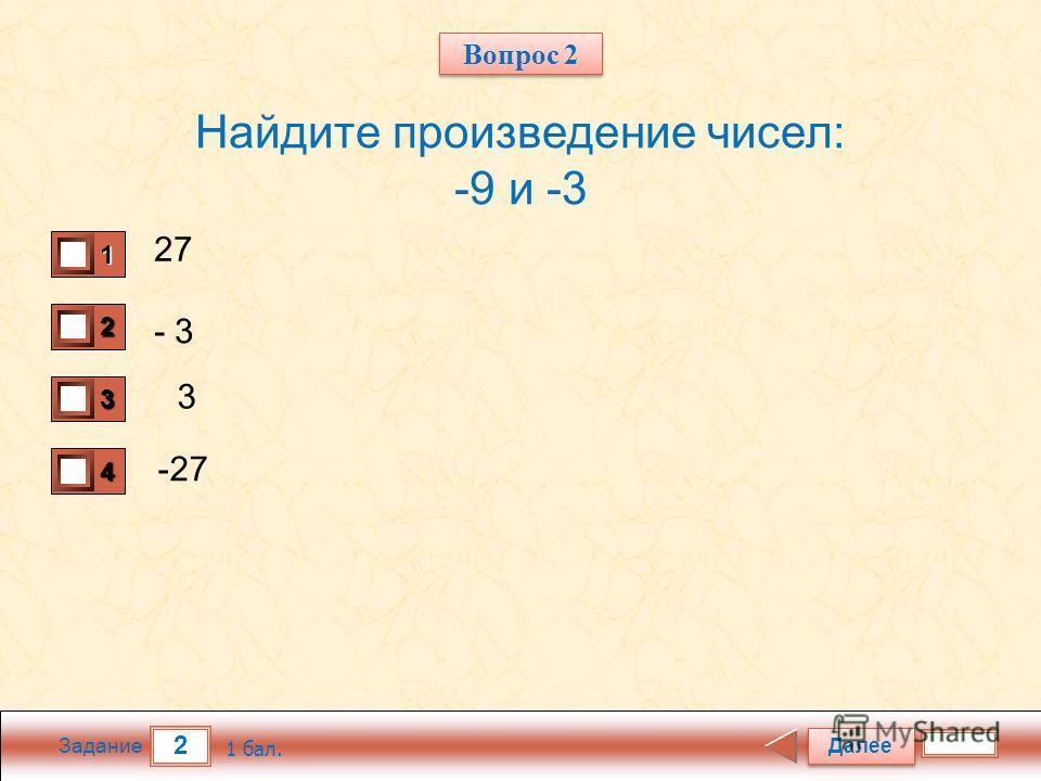 2 Задание Найдите произведение чисел: -9 и -3 27 - 3 3 -27 Далее 1 бал. 1111 0 2222 0 3333 0 4444 0 Вопрос 2