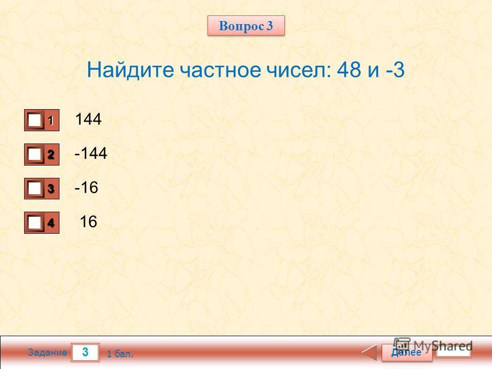 3 Задание Найдите частное чисел: 48 и -3 144 -144 -16 16 Далее 1 бал. 1111 0 2222 0 3333 0 4444 0 Вопрос 3