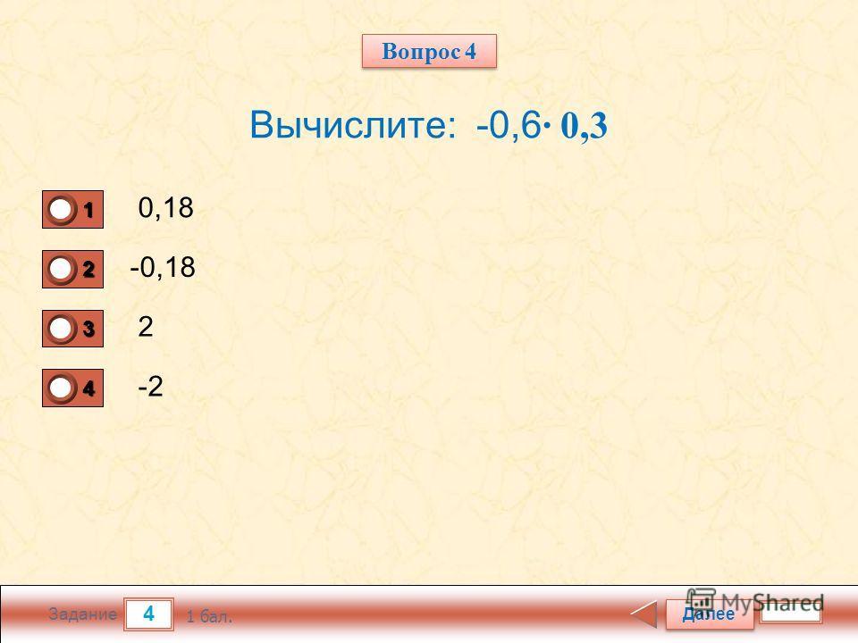 4 Задание Вычислите: -0,6 0,3 0,18 -0,18 2 -2 Далее 1 бал. 1111 0 2222 0 3333 0 4444 0 Вопрос 4