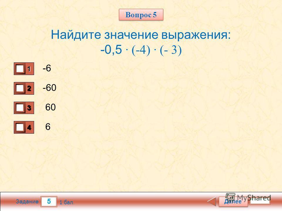 5 Задание Найдите значение выражения: -0,5 · (-4) · (- 3) -6 -60 60 6 Далее 1 бал. 1111 0 2222 0 3333 0 4444 0 Вопрос 5