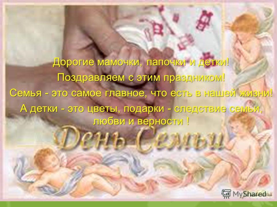 Дорогие мамочки, папочки и детки! Поздравляем с этим праздником! Семья - это самое главное, что есть в нашей жизни! А детки - это цветы, подарки - следствие семьи, любви и верности !