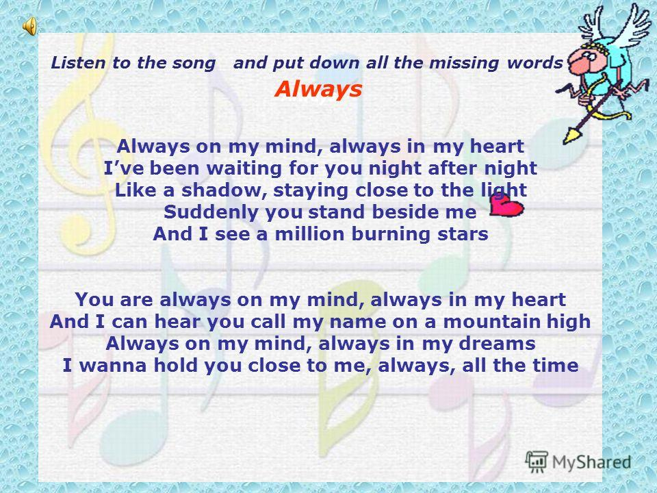 Always on my mind, always in my heart Ive been waiting for you night after night Like a shadow, staying close to the light Suddenly you stand beside me And I see a million burning stars You are always on my mind, always in my heart And I can hear you