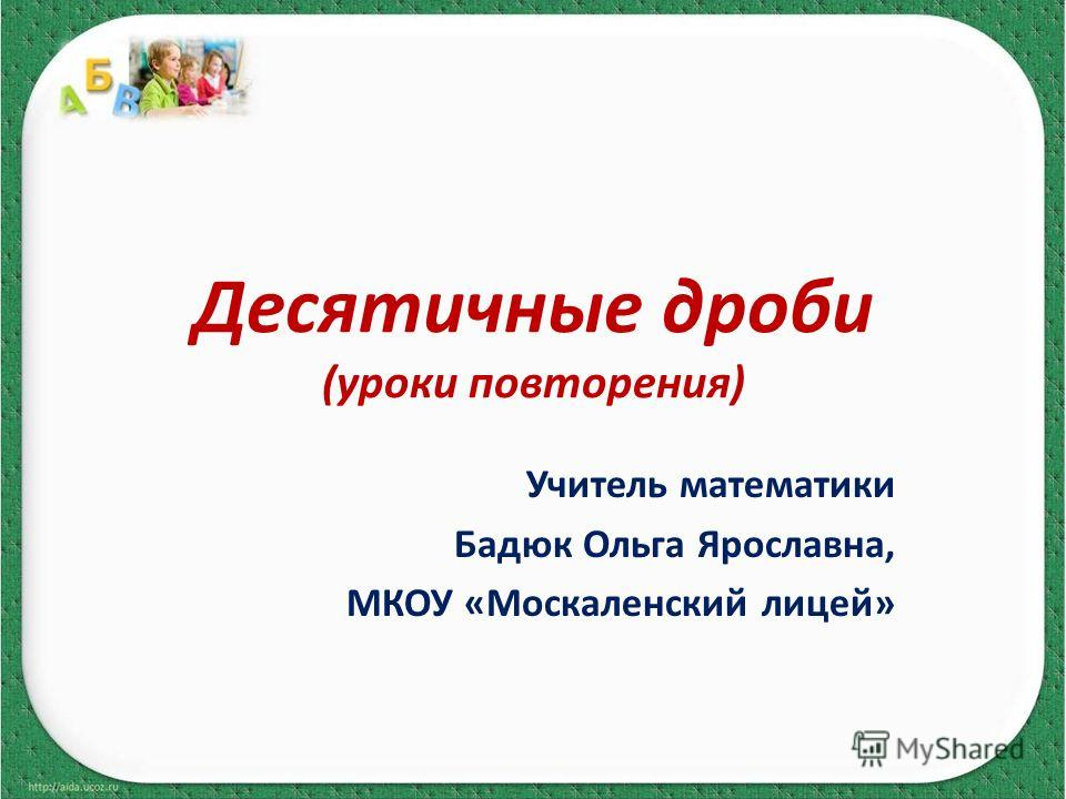 Десятичные дроби (уроки повторения) Учитель математики Бадюк Ольга Ярославна, МКОУ «Москаленский лицей»