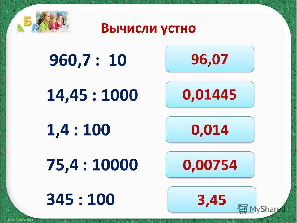 Вычисли устно 960,7 : 10 14,45 : 1000 1,4 : 100 75,4 : 10000 345 : 100 96,07 0,01445 0,014 0,00754 3,45