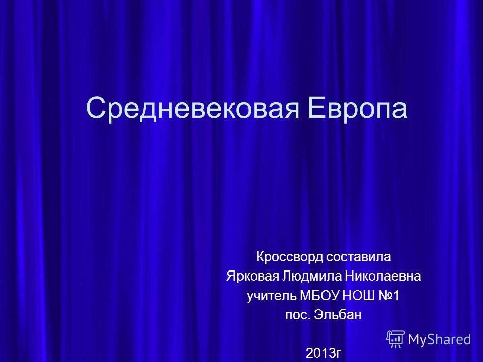 Средневековая Европа Кроссворд составила Ярковая Людмила Николаевна учитель МБОУ НОШ 1 пос. Эльбан 2013 г
