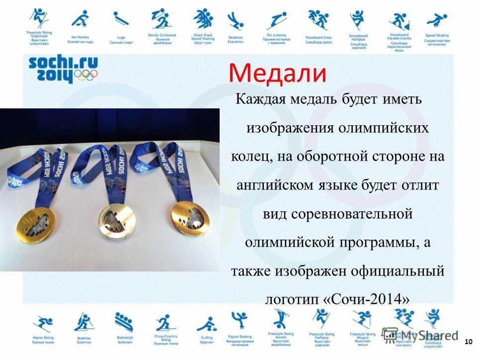 Каждая медаль будет иметь изображения олимпийских колец, на оборотной стороне на английском языке будет отлит вид соревновательной олимпийской программы, а также изображен официальный логотип «Сочи-2014» 10 Медали