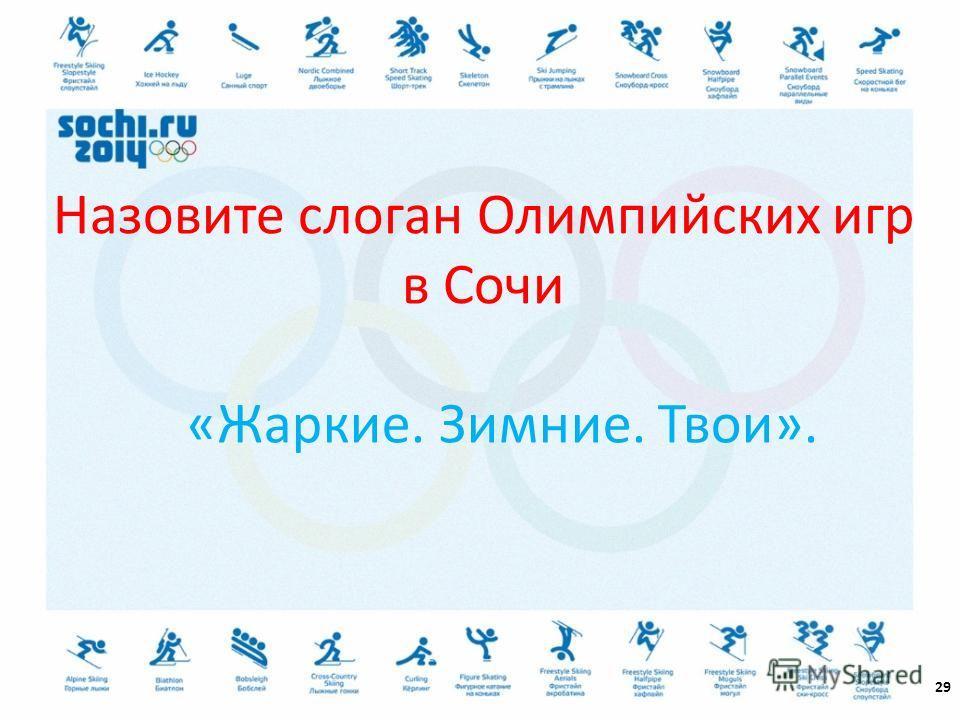 29 Назовите слоган Олимпийских игр в Сочи «Жаркие. Зимние. Твои».