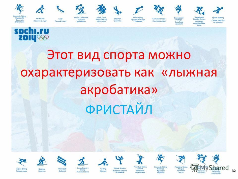 32 Этот вид спорта можно охарактеризовать как «лыжная акробатика» ФРИСТАЙЛ
