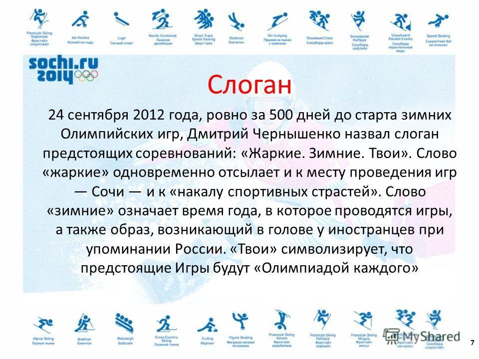 24 сентября 2012 года, ровно за 500 дней до старта зимних Олимпийских игр, Дмитрий Чернышенко назвал слоган предстоящих соревнований: «Жаркие. Зимние. Твои». Слово «жаркие» одновременно отсылает и к месту проведения игр Сочи и к «накалу спортивных ст