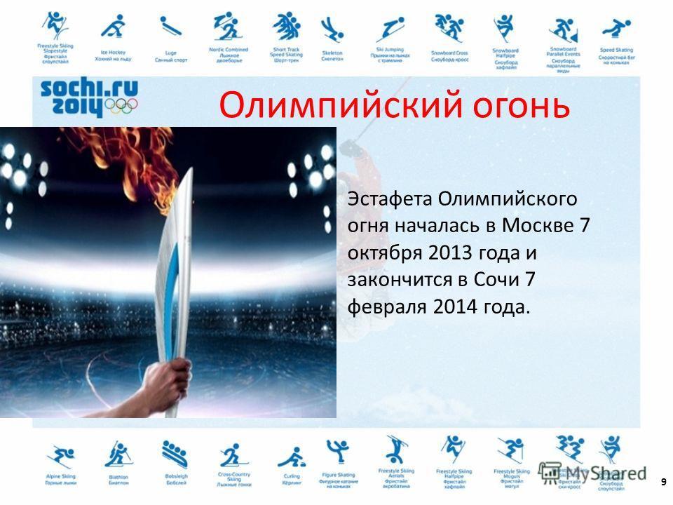 Эстафета Олимпийского огня началась в Москве 7 октября 2013 года и закончится в Сочи 7 февраля 2014 года. 9 Олимпийский огонь