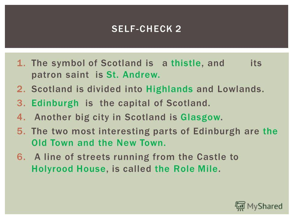 1. The symbol of Scotland isa thistle, and its patron saint is St. Andrew. 2. Scotland is divided into Highlands and Lowlands. 3. Edinburgh is the capital of Scotland. 4. Another big city in Scotland is Glasgow. 5. The two most interesting parts of E