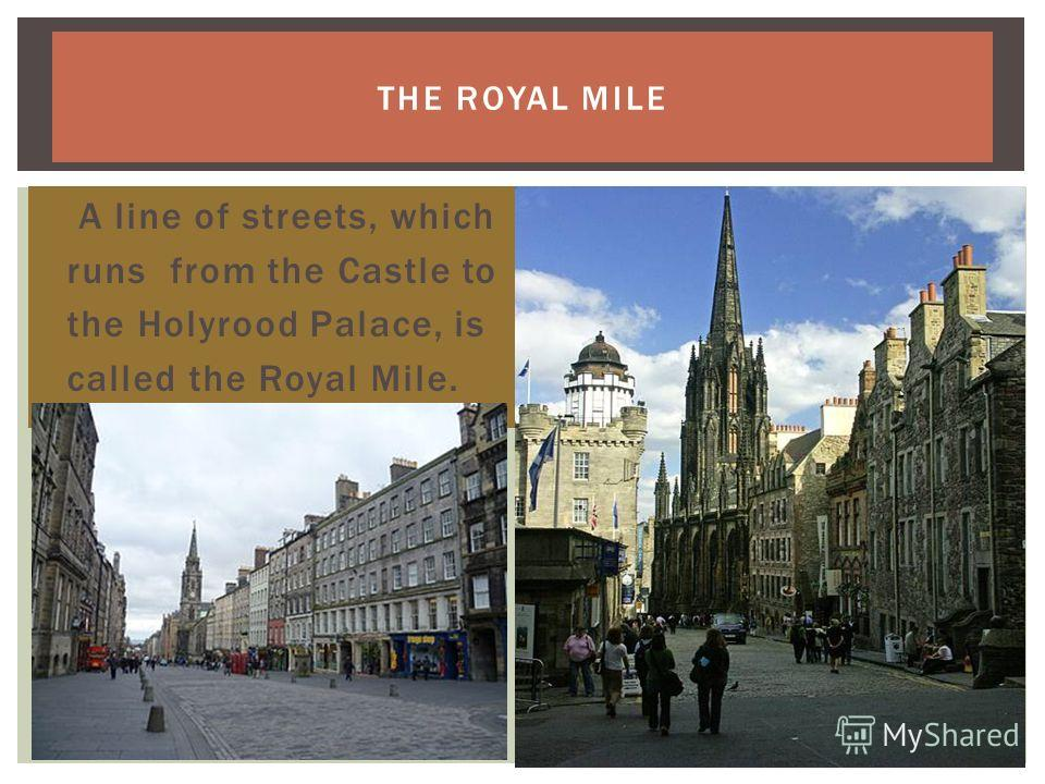 THE ROYAL MILE A line of streets, which runs from the Castle to the Holyrood Palace, is called the Royal Mile.