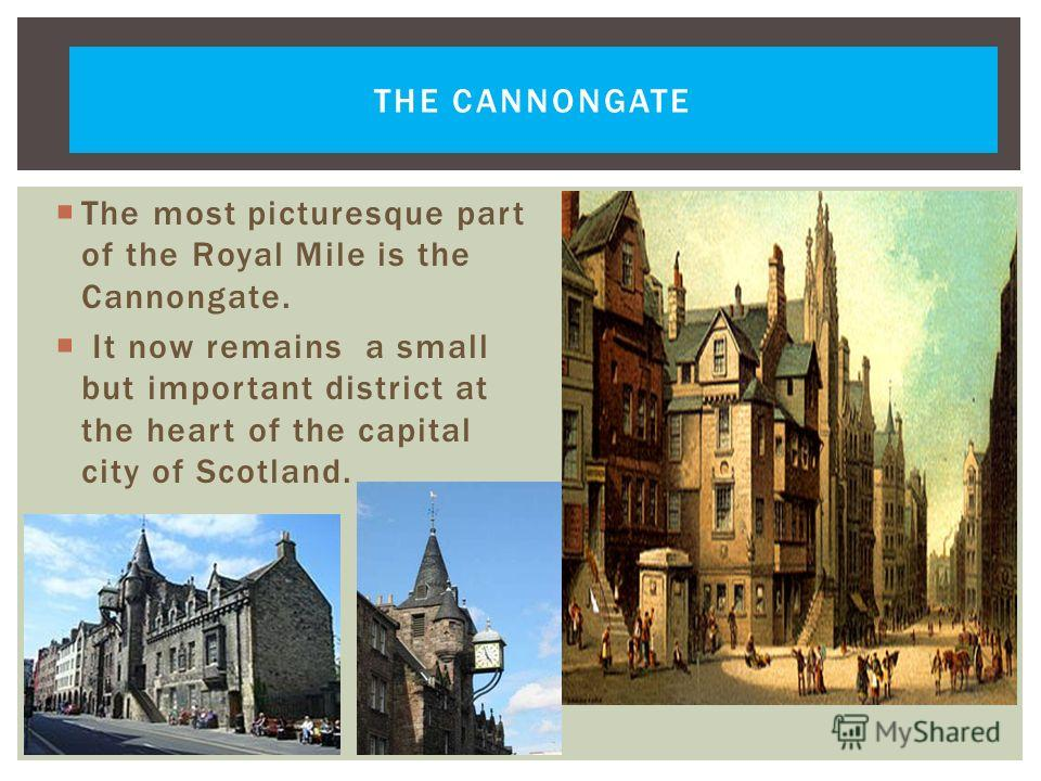 THE CANNONGATE The most picturesque part of the Royal Mile is the Cannongate. It now remains a small but important district at the heart of the capital city of Scotland.