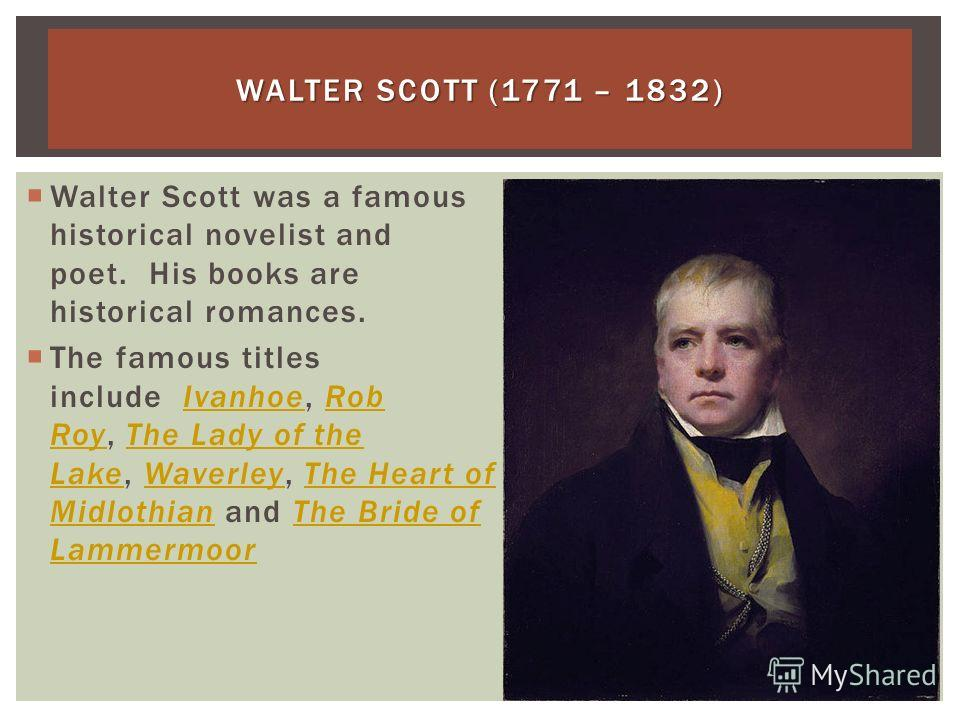 WALTER SCOTT (1771 – 1832) Walter Scott was a famous historical novelist and poet. His books are historical romances. The famous titles include Ivanhoe, Rob Roy, The Lady of the Lake, Waverley, The Heart of Midlothian and The Bride of LammermoorIvanh
