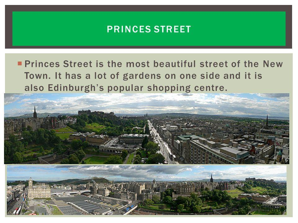 Princes Street is the most beautiful street of the New Town. It has a lot of gardens on one side and it is also Edinburghs popular shopping centre. PRINCES STREET