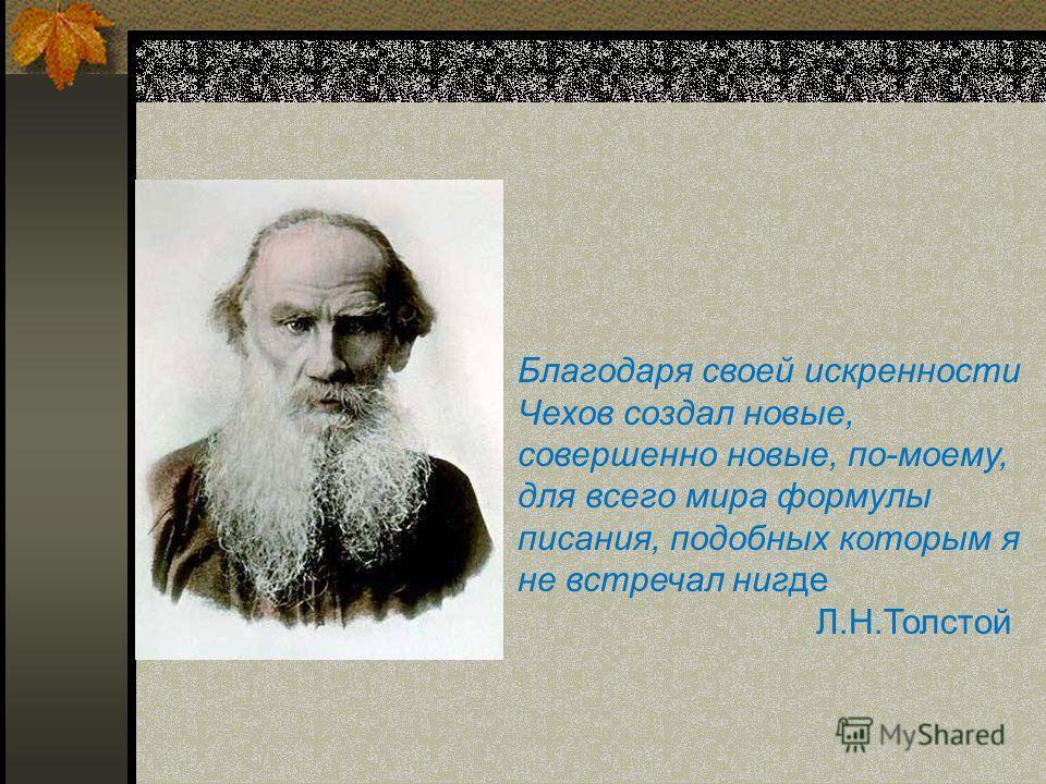 Благодаря своей искренности Чехов создал новые, совершенно новые, по-моему, для всего мира формулы писания, подобных которым я не встречал нигде Л.Н.Толстой