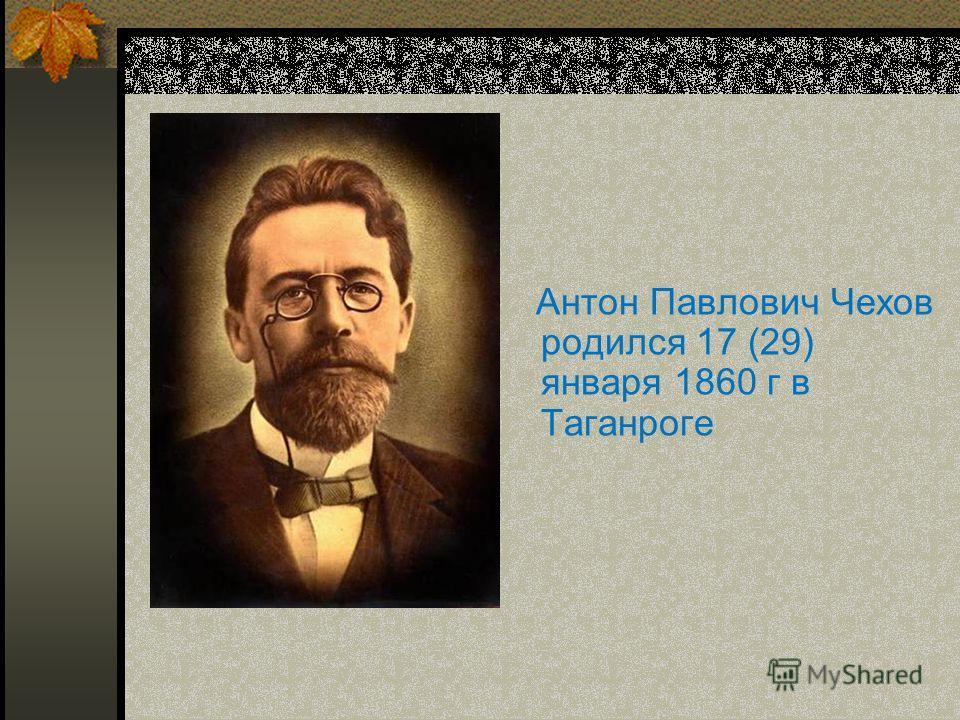 Антон Павлович Чехов родился 17 (29) января 1860 г в Таганроге