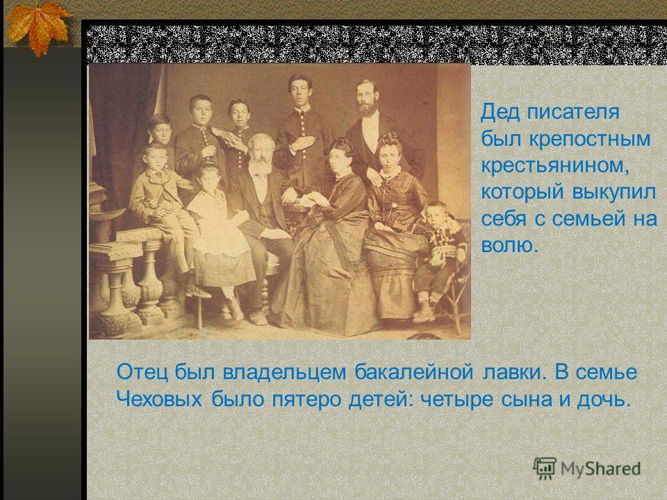 Дед писателя был крепостным крестьянином, который выкупил себя с семьей на волю. Отец был владельцем бакалейной лавки. В семье Чеховых было пятеро детей: четыре сына и дочь.