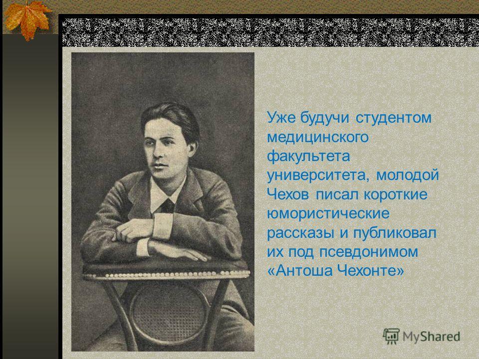 Уже будучи студентом медицинского факультета университета, молодой Чехов писал короткие юмористические рассказы и публиковал их под псевдонимом «Антоша Чехонте»