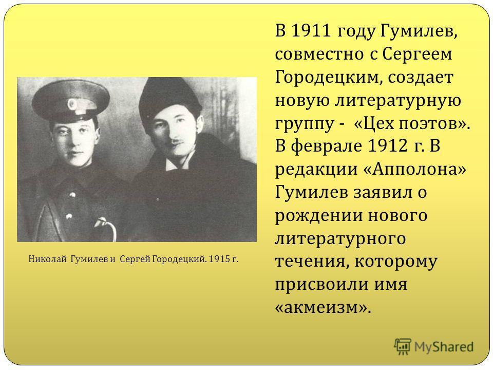 В 1911 году Гумилев, совместно с Сергеем Городецким, создает новую литературную группу - «Цех поэтов». В феврале 1912 г. В редакции «Апполона» Гумилев заявил о рождении нового литературного течения, которому присвоили имя «акмеизм». Николай Гумилев и