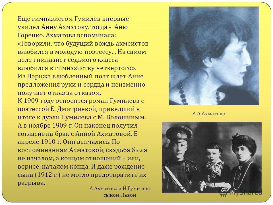 Еще гимназистом Гумилев впервые увидел Анну Ахматову, тогда - Аню Горенко. Ахматова вспоминала: «Говорили, что будущий вождь акмеистов влюбился в молодую поэтессу… На самом деле гимназист седьмого класса влюбился в гимназистку четвертого». Из Парижа