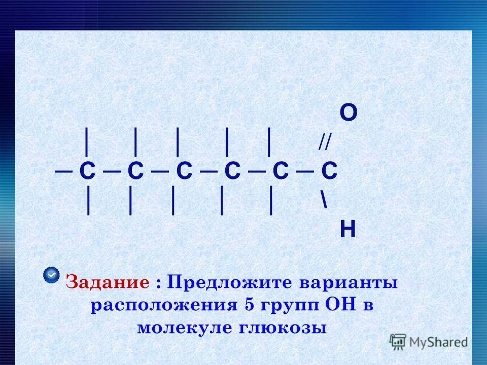 О // С С С С С С \ Н Задание : Предложите варианты расположения 5 групп ОН в молекуле глюкозы