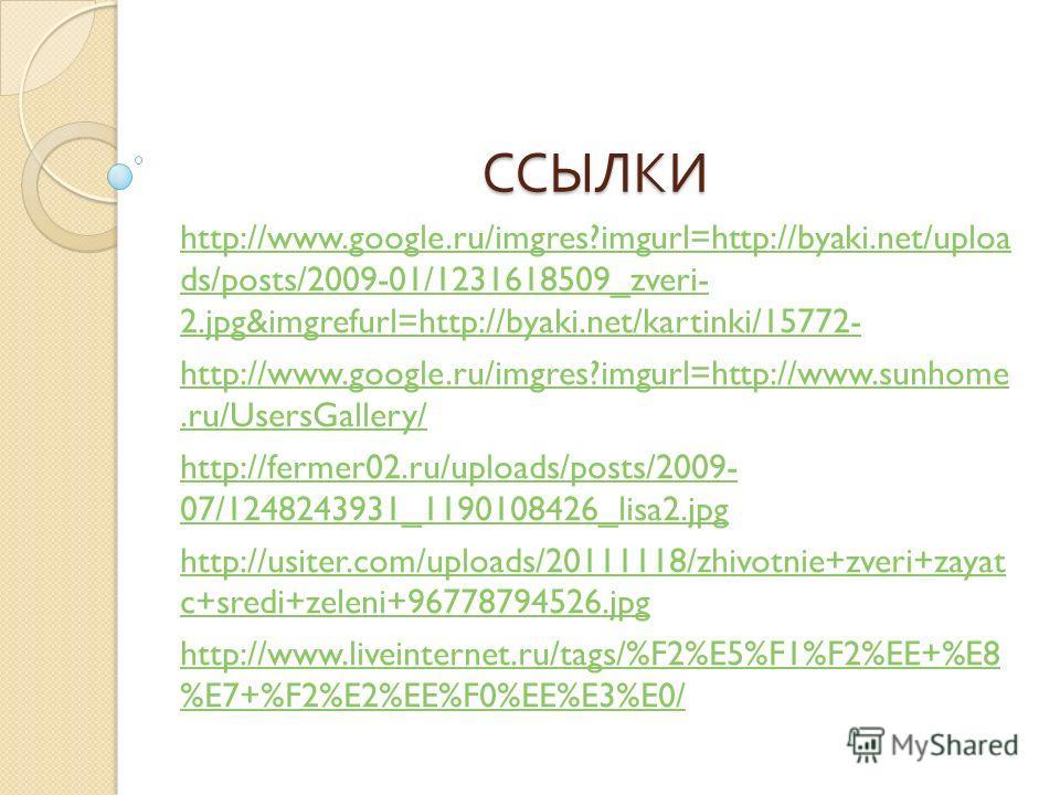 ССЫЛКИ http://www.google.ru/imgres?imgurl=http://byaki.net/uploa ds/posts/2009-01/1231618509_zveri- 2.jpg&imgrefurl=http://byaki.net/kartinki/15772- http://www.google.ru/imgres?imgurl=http://www.sunhome.ru/UsersGallery/ http://fermer02.ru/uploads/pos