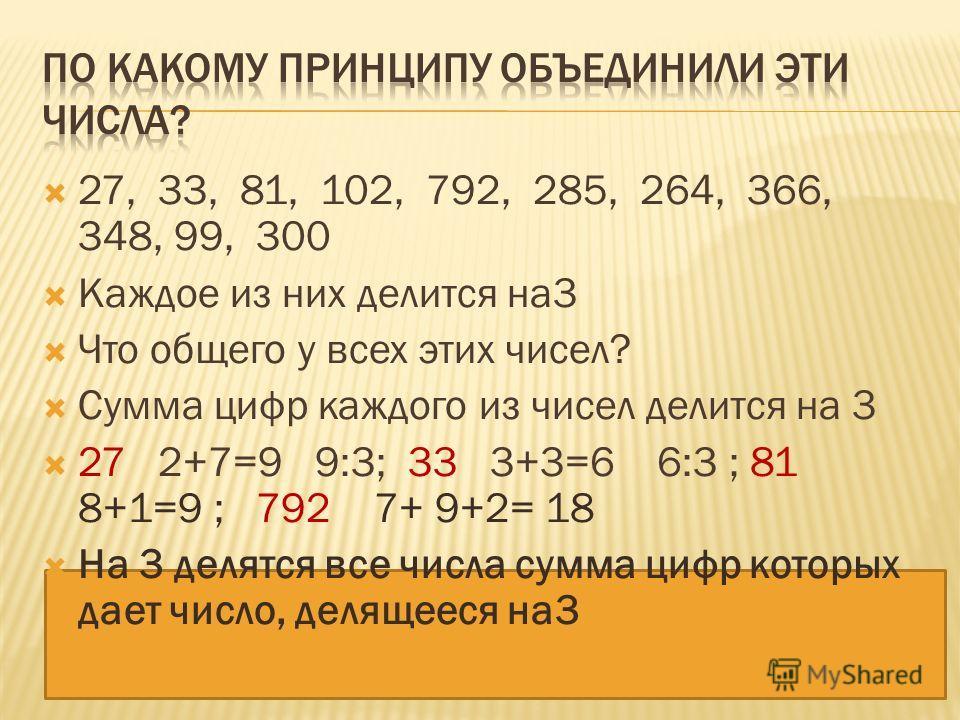 27, 33, 81, 102, 792, 285, 264, 366, 348, 99, 300 Каждое из них делится на 3 Что общего у всех этих чисел? Сумма цифр каждого из чисел делится на 3 27 2+7=9 9:3; 33 3+3=6 6:3 ; 81 8+1=9 ; 792 7+ 9+2= 18 На 3 делятся все числа сумма цифр которых дает
