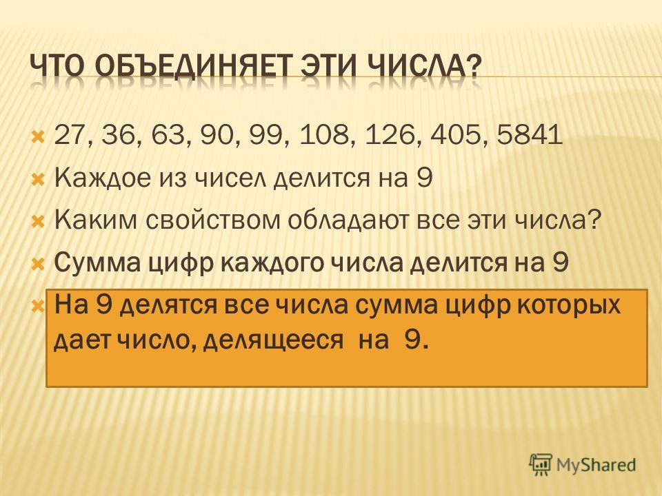 27, 36, 63, 90, 99, 108, 126, 405, 5841 Каждое из чисел делится на 9 Каким свойством обладают все эти числа? Сумма цифр каждого числа делится на 9 На 9 делятся все числа сумма цифр которых дает число, делящееся на 9.