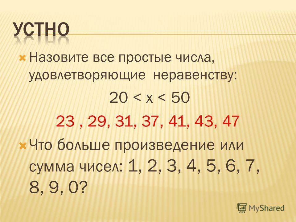 Назовите все простые числа, удовлетворяющие неравенству: 20 < x < 50 23, 29, 31, 37, 41, 43, 47 Что больше произведение или сумма чисел: 1, 2, 3, 4, 5, 6, 7, 8, 9, 0?
