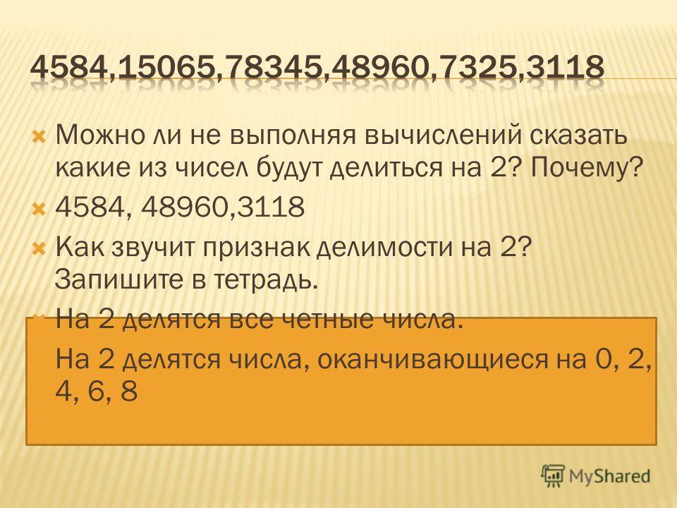 Можно ли не выполняя вычислений сказать какие из чисел будут делиться на 2? Почему? 4584, 48960,3118 Как звучит признак делимости на 2? Запишите в тетрадь. На 2 делятся все четные числа. На 2 делятся числа, оканчивающиеся на 0, 2, 4, 6, 8