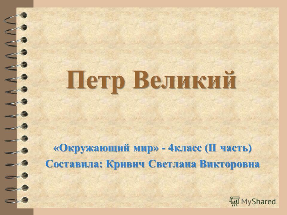 Петр Великий «Окружающий мир» - 4 класс (II часть) Составила: Кривич Светлана Викторовна