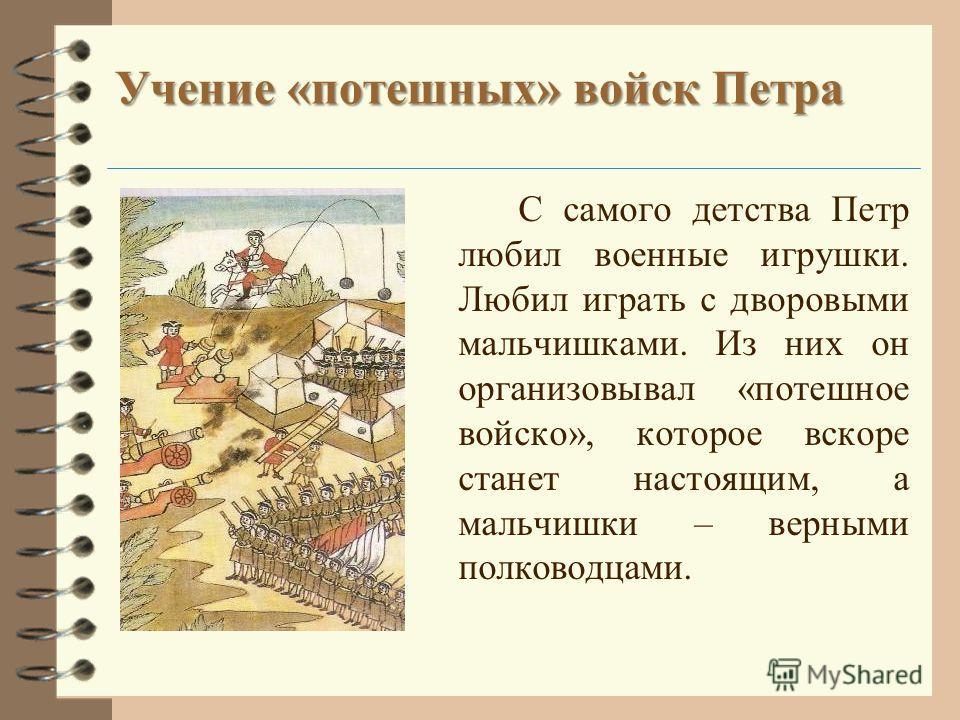 Учение «потешных» войск Петра С самого детства Петр любил военные игрушки. Любил играть с дворовыми мальчишками. Из них он организовывал «потешное войско», которое вскоре станет настоящим, а мальчишки – верными полководцами.