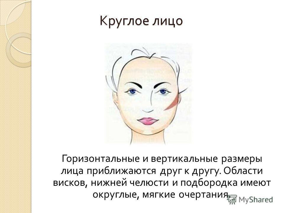 Круглое лицо Горизонтальные и вертикальные размеры лица приближаются друг к другу. Области висков, нижней челюсти и подбородка имеют округлые, мягкие очертания.