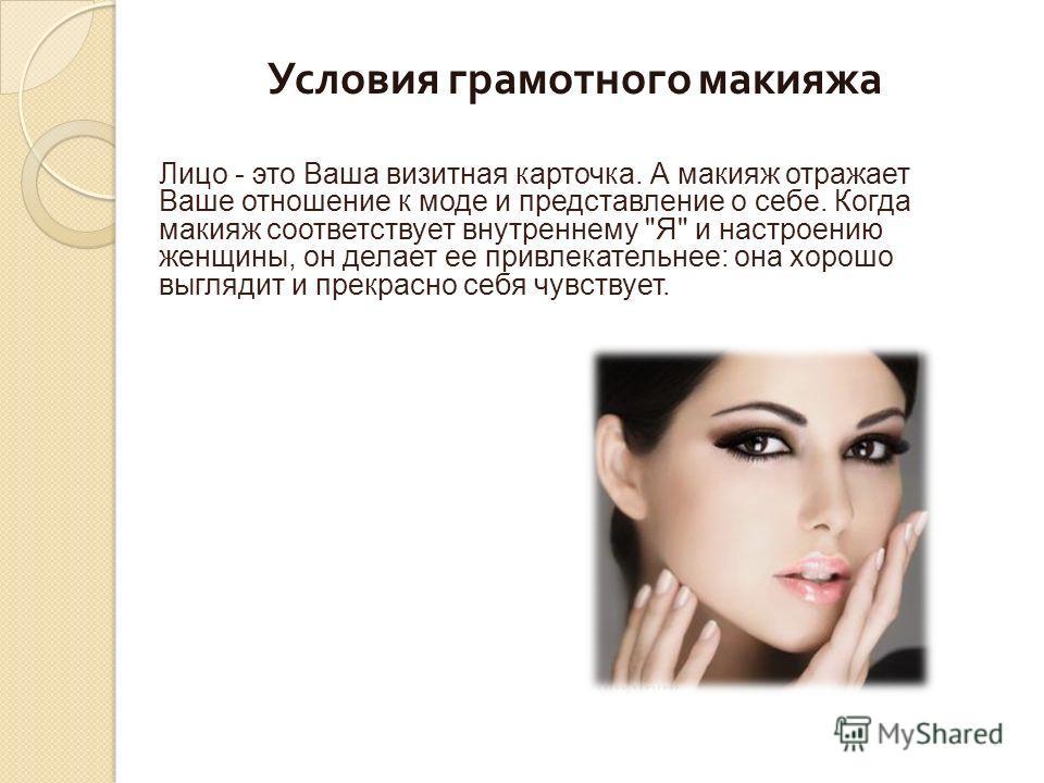 Условия грамотного макияжа Лицо - это Ваша визитная карточка. А макияж отражает Ваше отношение к моде и представление о себе. Когда макияж соответствует внутреннему