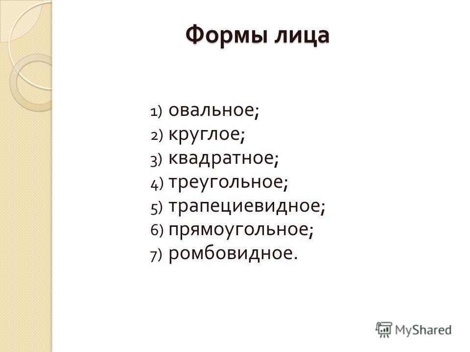 Формы лица 1) овальное ; 2) круглое ; 3) квадратное ; 4) треугольное ; 5) трапециевидное ; 6) прямоугольное ; 7) ромбовидное.