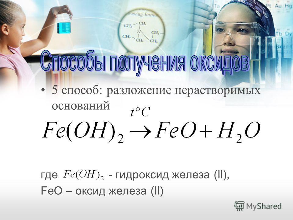 5 способ: разложение нерастворимых оснований где - гидроксид железа (II), FeO – оксид железа (II)