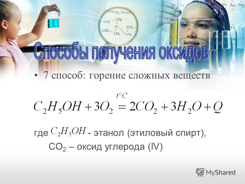 7 способ: горение сложных веществ где - этанол (этиловый спирт), СO 2 – оксид углерода (IV)