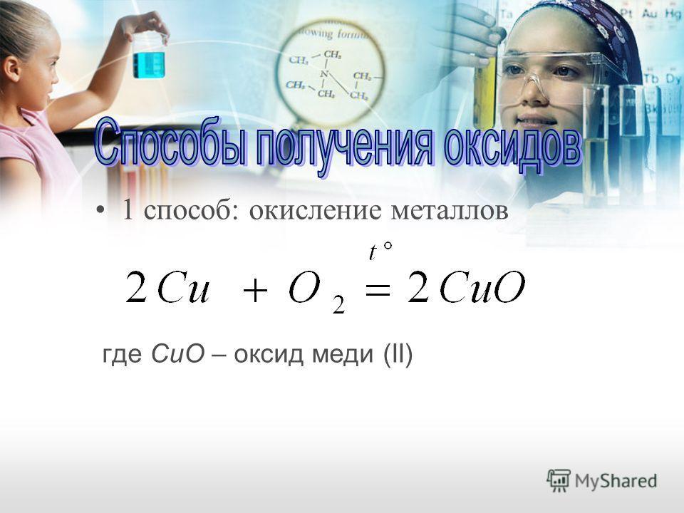 1 способ: окисление металлов где CuO – оксид меди (II)