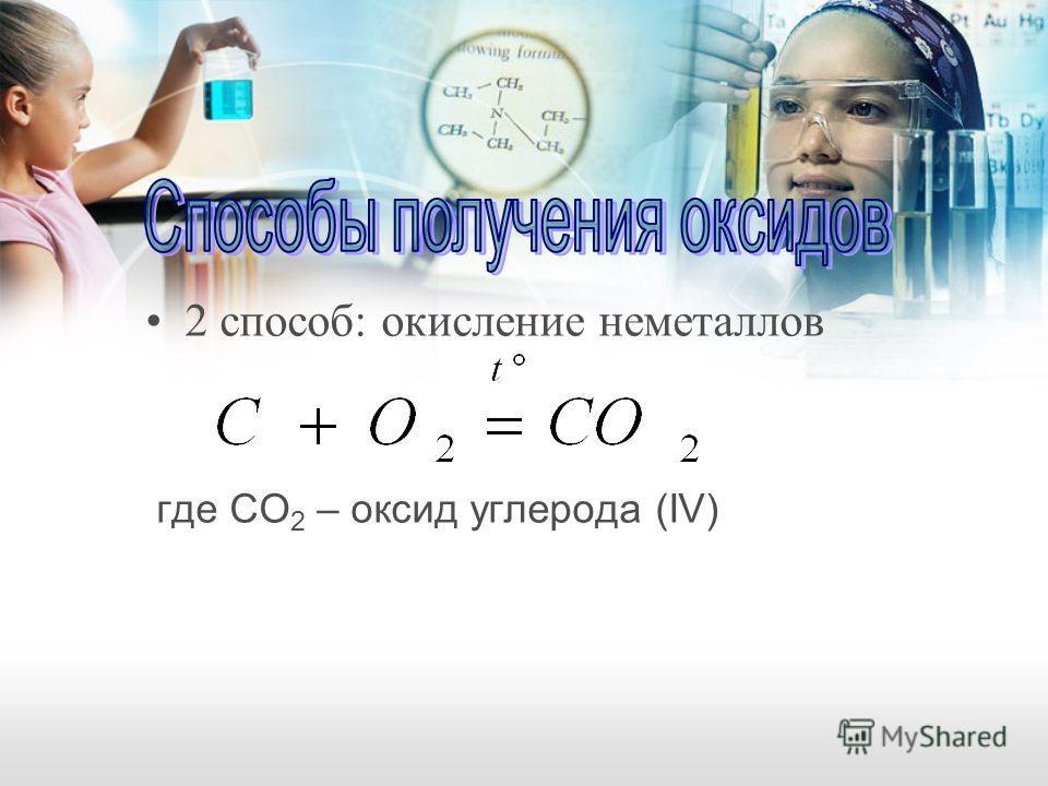 2 способ: окисление неметаллов где CO 2 – оксид углерода (IV)