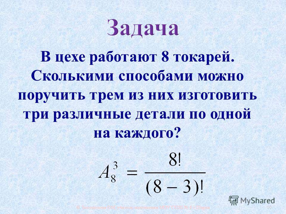 © Богомолова ОМ, учитель математики МОУ СОШ 6 г. Шарьи 10 В цехе работают 8 токарей. Сколькими способами можно поручить трем из них изготовить три различные детали по одной на каждого ?