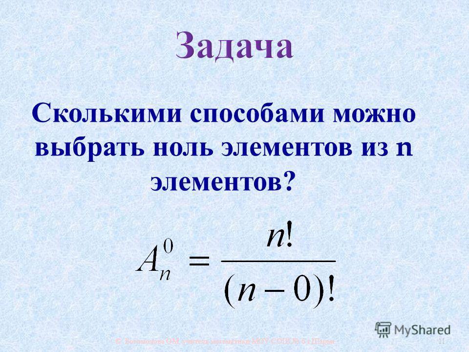 © Богомолова ОМ, учитель математики МОУ СОШ 6 г. Шарьи 11 Сколькими способами можно выбрать ноль элементов из n элементов ?