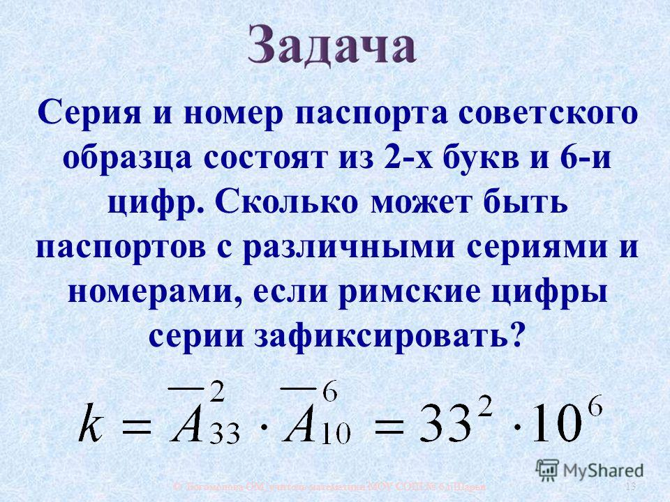 © Богомолова ОМ, учитель математики МОУ СОШ 6 г. Шарьи 13 Серия и номер паспорта советского образца состоят из 2- х букв и 6- и цифр. Сколько может быть паспортов с различными сериями и номерами, если римские цифры серии зафиксировать ?