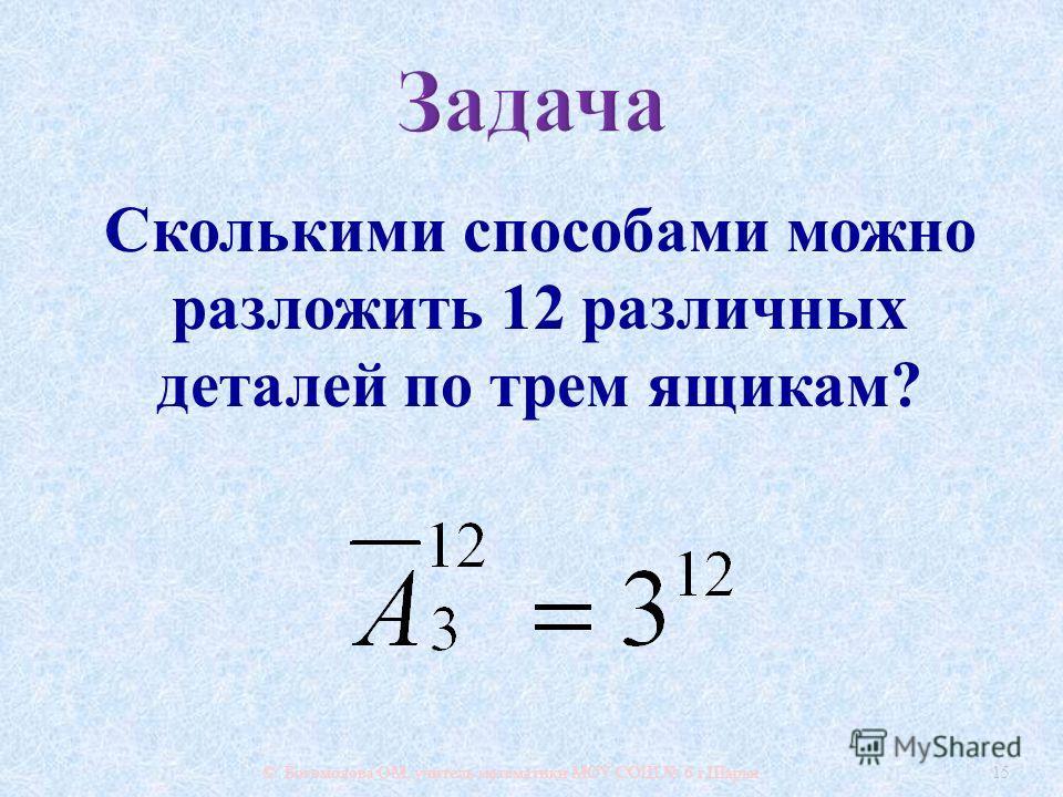 © Богомолова ОМ, учитель математики МОУ СОШ 6 г. Шарьи 15 Сколькими способами можно разложить 12 различных деталей по трем ящикам ?
