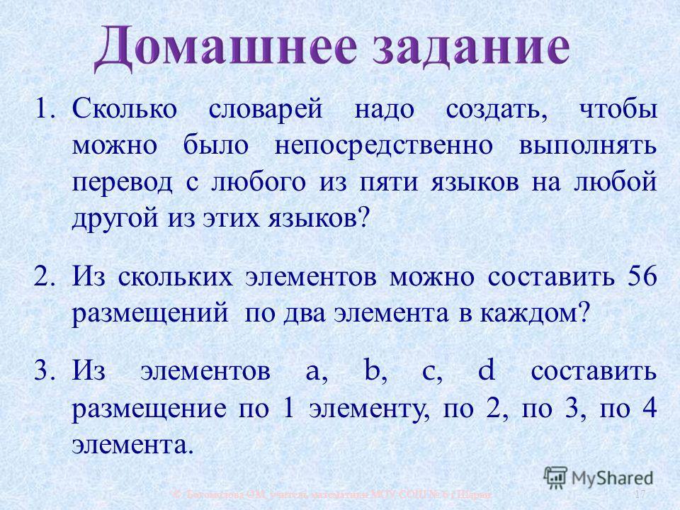 © Богомолова ОМ, учитель математики МОУ СОШ 6 г. Шарьи 17 1. Сколько словарей надо создать, чтобы можно было непосредственно выполнять перевод с любого из пяти языков на любой другой из этих языков ? 2. Из скольких элементов можно составить 56 размещ