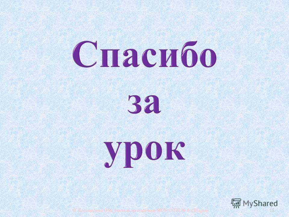 © Богомолова ОМ, учитель математики МОУ СОШ 6 г. Шарьи 18