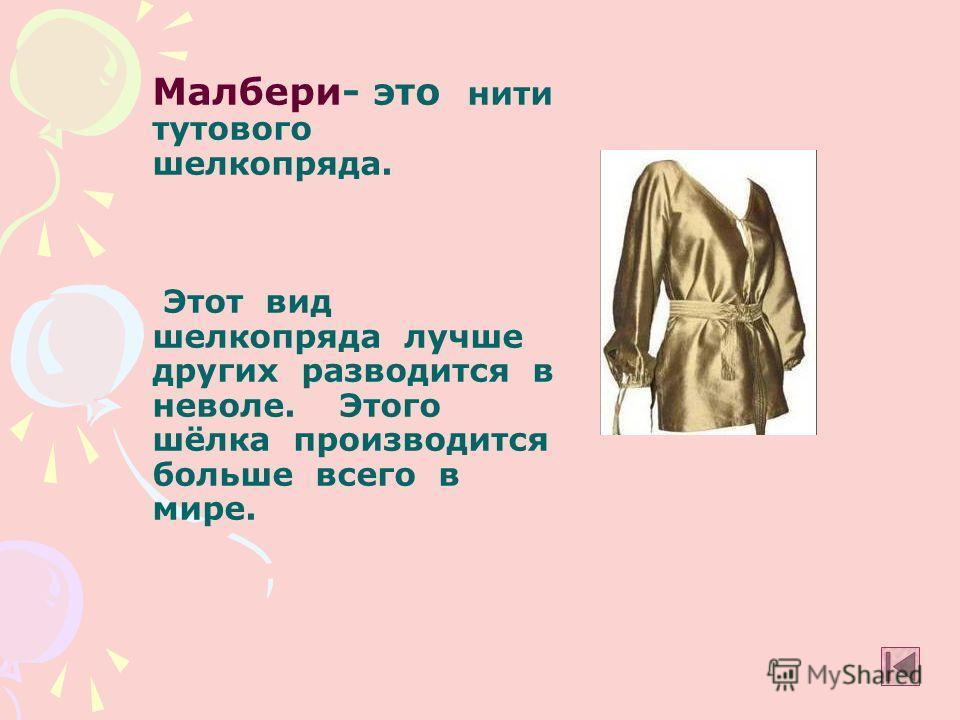 Малбери- это нити тутового шелкопряда. Этот вид шелкопряда лучше других разводится в неволе. Этого шёлка производится больше всего в мире.